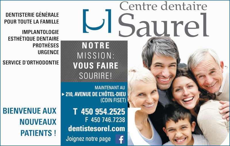 Centre Dentaire Saurel (4507461616) - Annonce illustrée======= - M I S S I O N : VOUS FAIRE SOURIRE! BIENVENUE AUX NOUVEAUX PATIENTS ! MAINTENANT AU  210, AVENUE DE L?H?TEL-DIEU T  450 954.2525 F  450 746.7238 dentistesorel.com Joignez notre page DENTISTERIE G?N?RALE POUR TOUTE LA FAMILLE IMPLANTOLOGIE ESTH?TIQUE DENTAIRE PROTH?SES URGENCE SERVICE D?ORTHODONTIE (COIN FISET) N O T R E