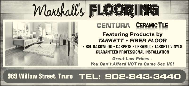 Marshall's Flooring (902-843-3440) - Display Ad - GUARANTEED PROFESSIONAL INSTALLATION TEL: 902-843-3440969 Willow Street, Truro Great Low Prices - You Can?t Afford NOT to Come See US! Featuring Products by TARKETT ? FIBER FLOOR ? BSL HARDWOOD ? CARPETS ? CERAMIC ? TARKETT VINYLS