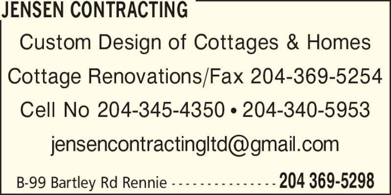 Jensen Contracting (204-369-5298) - Display Ad - JENSEN CONTRACTING Custom Design of Cottages & Homes Cottage Renovations/Fax 204-369-5254 Cell No 204-345-4350 ? 204-340-5953 B-99 Bartley Rd Rennie - - - - - - - - - - - - - - - 204 369-5298
