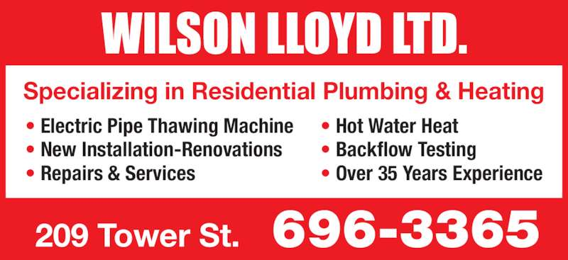Wilson Lloyd Ltd (506-696-3365) - Display Ad - 209 Tower St. 696-3365 ? Electric Pipe Thawing Machine ? New Installation-Renovations ? Repairs & Services ? Hot Water Heat ? Backflow Testing ? Over 35 Years Experience Specializing in Residential Plumbing & Heating