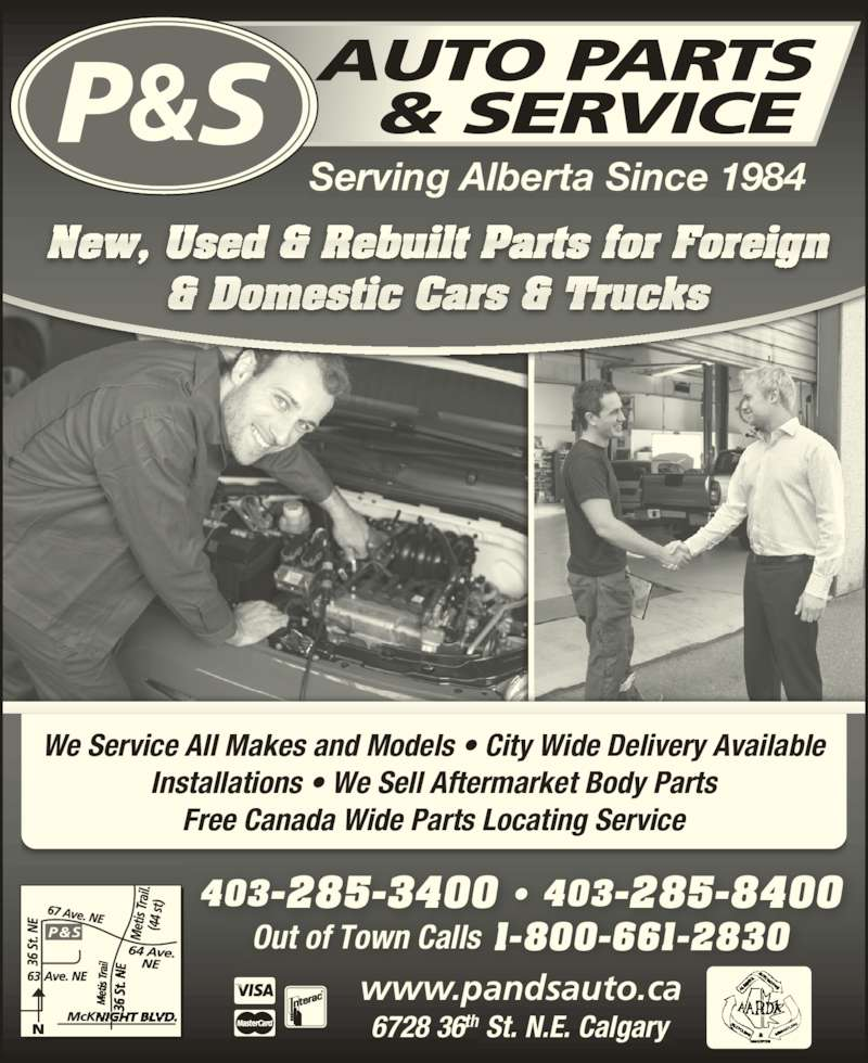 P & S Auto Parts & Service (403-285-3400) - Display Ad - We Service All Makes and Models ? City Wide Delivery Available Installations ? We Sell Aftermarket Body Parts Free Canada Wide Parts Locating Service Serving Alberta Since 1984 New, Used & Rebuilt Parts for Foreign & Domestic Cars & Trucks 403-285-3400 ? 403-285-8400 Out of Town Calls 1-800-661-2830 6728 36th St. N.E. Calgary www.pandsauto.ca