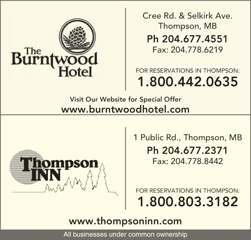 The Burntwood Hotel (2046774551) - Display Ad - 1 Public Rd., Thompson, MB Ph 204.677.2371 Fax: 204.778.8442 Cree Rd. & Selkirk Ave. Thompson, MB Ph 204.677.4551 Fax: 204.778.6219 All businesses under common ownership FOR RESERVATIONS IN THOMPSON: 1.800.442.0635 FOR RESERVATIONS IN THOMPSON: 1.800.803.3182 www.thompsoninn.com www.burntwoodhotel.com Visit Our Website for Special Offer