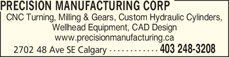 Precision Manufacturing Corp (403-248-3208) - Display Ad - CNC Turning, Milling & Gears, Custom Hydraulic Cylinders, Wellhead Equipment, CAD Design www.precisionmanufacturing.ca PRECISION MANUFACTURING CORP 2702 48 Ave SE Calgary - - - - - - - - - - - - 403 248-3208