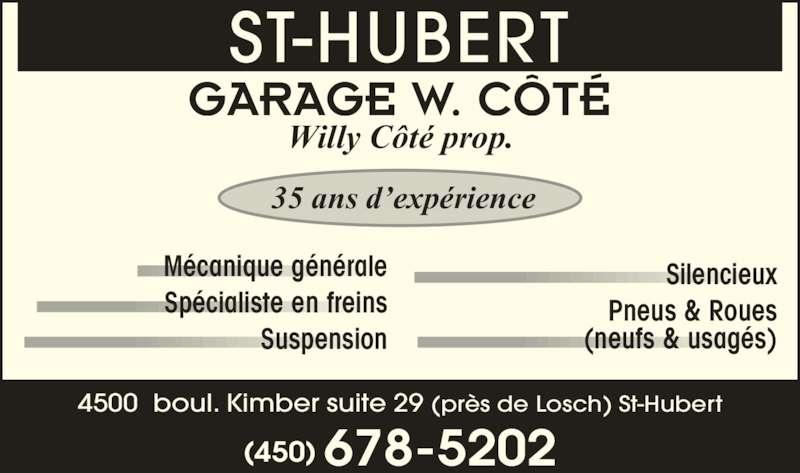Garage W Côté (450-678-5202) - Annonce illustrée======= - Pneus & Roues (neufs & usag?s) 35 ans d?exp?rience Willy C?t? prop. GARAGE W. C?T? Sp?cialiste en freins Suspension Silencieux ST-HUBERT M?canique g?n?rale 4500  boul. Kimber suite 29 (pr?s de Losch) St-Hubert (450) 678-5202