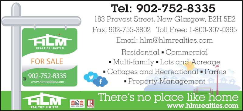 HLM Realties Limited (902-752-8335) - Display Ad - 183 Provost Street, New Glasgow, B2H 5E2 Residential ? Commercial ? Multi-family ? Lots and Acreage ? Cottages and Recreational ? Farms ? Property Management Fax: 902-755-3802   Toll Free: 1-800-307-0395