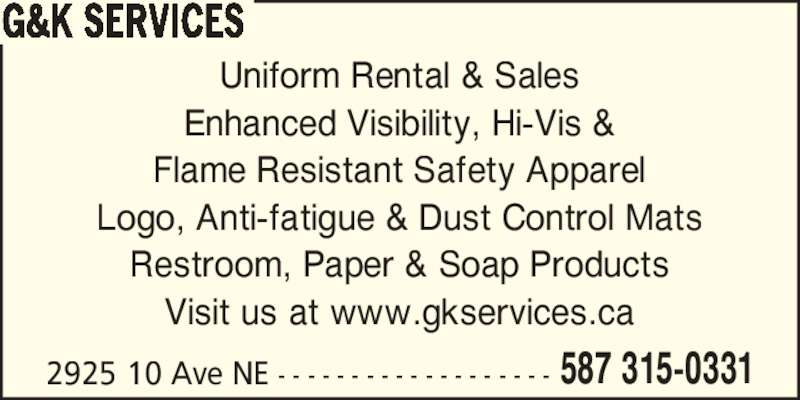 G&K Services (4039105431) - Display Ad - Uniform Rental & Sales Flame Resistant Safety Apparel Enhanced Visibility, Hi-Vis & Logo, Anti-fatigue & Dust Control Mats Restroom, Paper & Soap Products Visit us at www.gkservices.ca 2925 10 Ave NE - - - - - - - - - - - - - - - - - - - 587 315-0331 G&K SERVICES