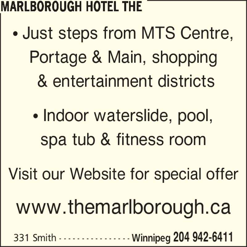 The Marlborough Hotel (204-942-6411) - Display Ad - 331 Smith - - - - - - - - - - - - - - - - Winnipeg 204 942-6411 ? Just steps from MTS Centre, Portage & Main, shopping  & entertainment districts ? Indoor waterslide, pool, spa tub & fitness room Visit our Website for special offer www.themarlborough.ca MARLBOROUGH HOTEL THE