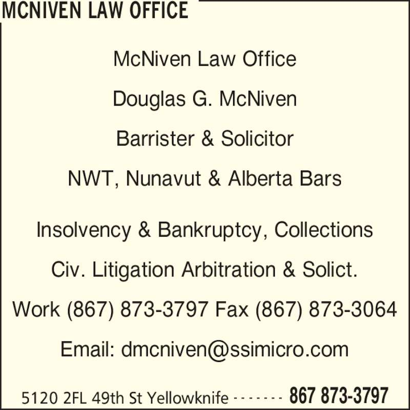 McNiven Law Office (8678733797) - Display Ad - MCNIVEN LAW OFFICE 5120 2FL 49th St Yellowknife 867 873-3797- - - - - - - McNiven Law Office Douglas G. McNiven Barrister & Solicitor NWT, Nunavut & Alberta Bars Insolvency & Bankruptcy, Collections Civ. Litigation Arbitration & Solict. Work (867) 873-3797 Fax (867) 873-3064