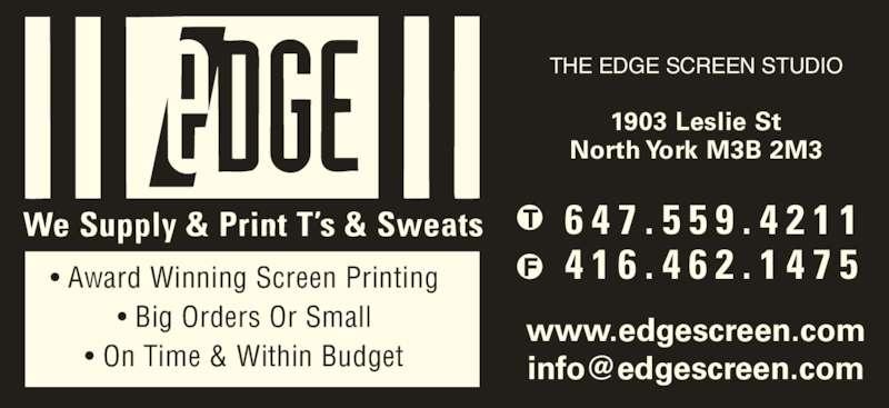 The Edge Screen Studio (416-462-1474) - Display Ad - 6 4 7 . 5 5 9 . 4 2 1 1 4 1 6 . 4 6 2 . 1 4 7 5 THE EDGE SCREEN STUDIO ? Award Winning Screen Printing ? Big Orders Or Small ? On Time & Within Budget THE EDGE SCREEN STUDIO www.edgescreen.com 1903 Leslie St North York M3B 2M3 6 4 7 . 5 5 9 . 4 2 1 1 4 1 6 . 4 6 2 . 1 4 7 5 THE EDGE SCREEN STUDIO ? Award Winning Screen Printing ? Big Orders Or Small ? On Time & Within Budget THE EDGE SCREEN STUDIO www.edgescreen.com 1903 Leslie St North York M3B 2M3
