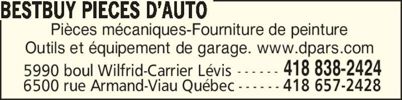 Distribution de Pièces d'Auto Rive-Sud (418-838-2424) - Annonce illustrée======= - BESTBUY PIECES D?AUTO Pi?ces m?caniques-Fourniture de peinture Outils et ?quipement de garage. www.dpars.com 5990 boul Wilfrid-Carrier L?vis - - - - - - 418 838-2424 6500 rue Armand-Viau Qu?bec - - - - - - 418 657-2428