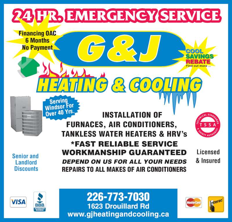 G & J Heating and Cooling (519-945-3709) - Display Ad - Windsor For 24 HR. EMERGENCY SERVICE Senior and  Landlord Discounts Licensed & Insured INSTALLATION OF FURNACES, AIR CONDITIONERS, TANKLESS WATER HEATERS & HRV?s 1623 Drouillard Rd www.gjheatingandcooling.ca DEPEND ON US FOR ALL YOUR NEEDS REPAIRS TO ALL MAKES OF AIR CONDITIONERS Financing OAC 6 Months Serving Over 40 Yrs. No Payment 226-773-7030