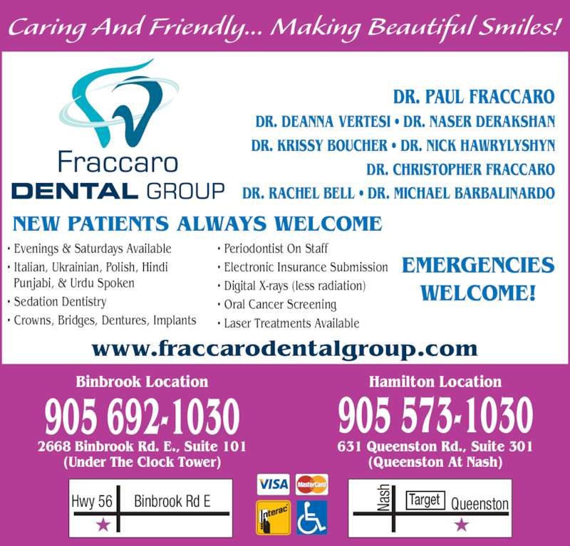 Fraccaro Dental Group (9055731030) - Display Ad - NEW PATIENTS ALWAYS WELCOME Caring And Friendly... Making Beautiful Smiles! 631 Queenston Rd., Suite 301 (Queenston At Nash) 905 573-1030 2668 Binbrook Rd. E., Suite 101 (Under The Clock Tower) Binbrook Location Hamilton Location 905 692-1030 DR. PAUL FRACCARO DR. DEANNA VERTESI ? DR. NASER DERAKSHAN DR. KRISSY BOUCHER ? DR. NICK HAWRYLYSHYN DR. CHRISTOPHER FRACCARO DR. RACHEL BELL ? DR. MICHAEL BARBALINARDO EMERGENCIES WELCOME! ? Evenings & Saturdays Available ? Italian, Ukrainian, Polish, Hindi   Punjabi, & Urdu Spoken ? Sedation Dentistry ? Crowns, Bridges, Dentures, Implants ? Periodontist On Staff ? Electronic Insurance Submission ? Digital X-rays (less radiation) ? Oral Cancer Screening ? Laser Treatments Available Binbrook Rd EHwy 56 Na sh QueenstonTarget www.fraccarodentalgroup.com