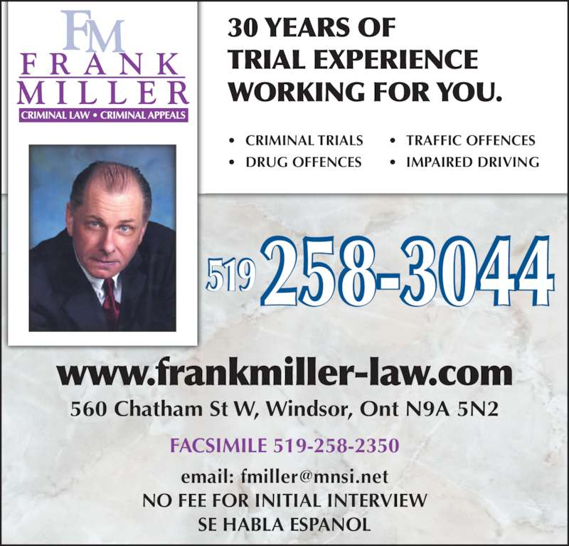 Miller Frank (5192583044) - Display Ad - ? DRUG OFFENCES ? TRAFFIC OFFENCES ? IMPAIRED DRIVING www.frankmiller-law.com 30 YEARS OF TRIAL EXPERIENCE WORKING FOR YOU. NO FEE FOR INITIAL INTERVIEW SE HABLA ESPANOL 519 560 Chatham St W, Windsor, Ont N9A 5N2 FACSIMILE 519-258-2350 ? CRIMINAL TRIALS