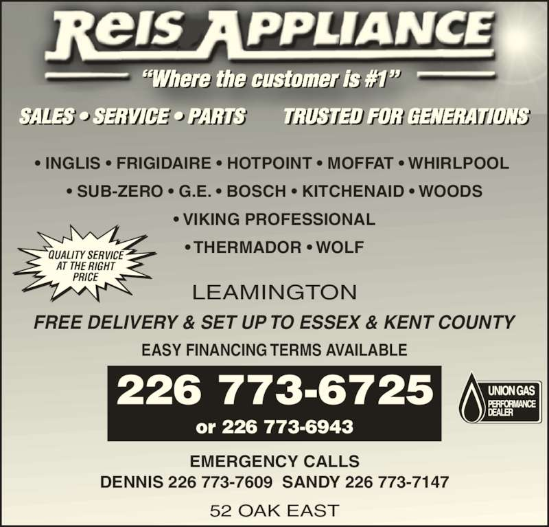 Reis Joe Appliance Ltd (519-326-7713) - Display Ad - EMERGENCY CALLS DENNIS 226 773-7609  SANDY 226 773-7147 52 OAK EAST or 226 773-6943 EASY FINANCING TERMS AVAILABLE FREE DELIVERY & SET UP TO ESSEX & KENT COUNTY QUALITY SERVICE PRICE ?Where the customer is #1?  SALES ? SERVICE ? PARTS       TRUSTED FOR GENERATIONS  I            I ? INGLIS ? FRIGIDAIRE ? HOTPOINT ? MOFFAT ? WHIRLPOOL  ? SUB-ZERO ? G.E. ? BOSCH ? KITCHENAID ? WOODS ? VIKING PROFESSIONAL ? THERMADOR ? WOLF LEAMINGTON 226 773-6725 AT THE RIGHT