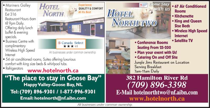 Hotel North Two (709-896-3398) - Display Ad - 382 Hamilton River Rd www.hotelnorth.ca ?The place to stay in Goose Bay? Happy Valley-Goose Bay, NL Tel: (709) 896-9301 / 1-877-996-9301 Jungle Jims Restaurant on Location Serving Breakfast 7am-11am Daily OTELH ORTH TWON ? Conference Rooms  Seating From 25-200 ? Plan your event with Us! ? Catering On and Off Site ? Mariners Galley   Restaurant  Ext 316  Restaurant Hours 6am  till 9pm Daily.  Offering daily lunch  buffet & evening  specials. ? Business Centre with  complimentary  Wireless High Speed  Internet ? 54 air conditioned rooms, Suites offering luxurious ? Refrigerators  comfort with king size beds & whirlpool tubs. All businesses under common ownership All businesses under common ownership. Come Stay with us ? 67 Air Conditioned Rooms ? Kitchenette ? King and Queen  Size Beds ? Wireless High Speed  Internet ? Satellite TV www.hotelnorth.ca (709) 896-3398