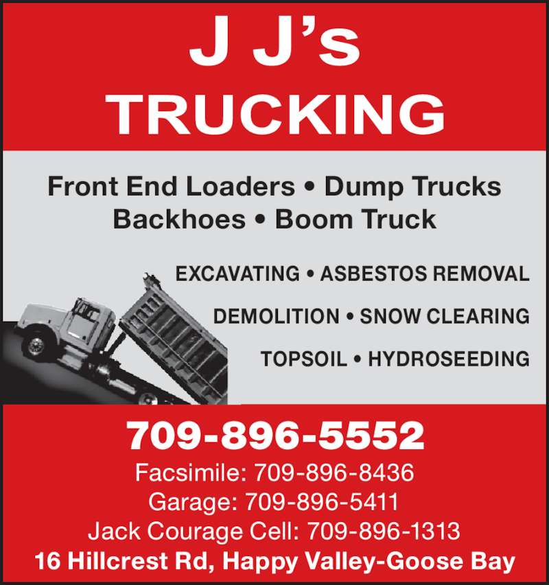 J J's Trucking (709-896-5552) - Display Ad - EXCAVATING ? ASBESTOS REMOVAL DEMOLITION ? SNOW CLEARING TOPSOIL ? HYDROSEEDING Front End Loaders ? Dump Trucks Backhoes ? Boom Truck 709-896-5552 Facsimile: 709-896-8436 Garage: 709-896-5411 Jack Courage Cell: 709-896-1313 16 Hillcrest Rd, Happy Valley-Goose Bay