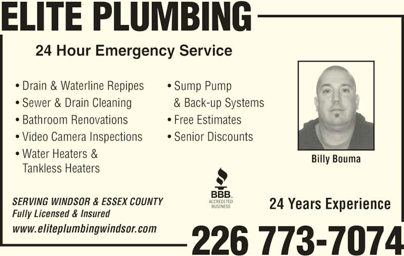 Elite Plumbing (519-818-7976) - Display Ad - Billy Bouma 24 Years Experience ? Drain & Waterline Repipes ? Sewer & Drain Cleaning ? Bathroom Renovations ? Video Camera Inspections ? Water Heaters & Tankless Heaters ? Sump Pump   & Back-up Systems ? Free Estimates ? Senior Discounts SERVING WINDSOR & ESSEX COUNTY Fully Licensed & Insured www.eliteplumbingwindsor.com 226 773-7074 ELITE PLUMBING 24 Hour Emergency Service