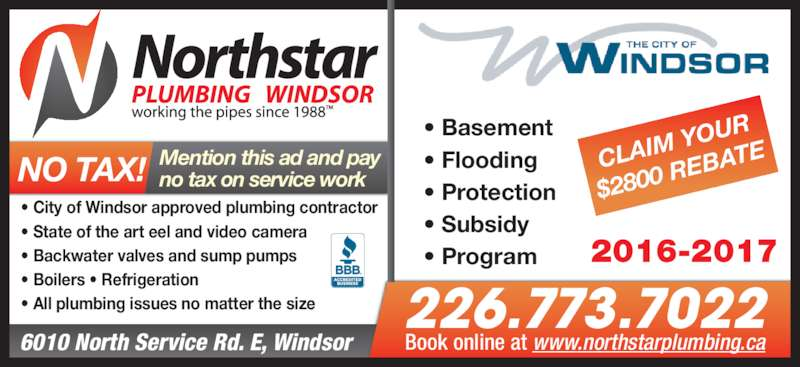 Northstar Plumbing Windsor (5199441710) - Display Ad - ? Basement ? Flooding ? Protection ? Subsidy ? Program 6010 North Service Rd. E, Windsor ? City of Windsor approved plumbing contractor ? State of the art eel and video camera ? Backwater valves and sump pumps ? Boilers ? Refrigeration ? All plumbing issues no matter the size 226.773.7022 Book online at www.northstarplumbing.ca Mention this ad and pay CLAIM  YOUR $2800  REBA TE 2016-2017 no tax on service workNO TAX!