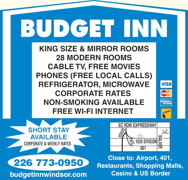 Budget Inn (519-969-0320) - Display Ad - BUDGET INN KING SIZE & MIRROR ROOMS 28 MODERN ROOMS CABLE TV, FREE MOVIES PHONES (FREE LOCAL CALLS) REFRIGERATOR, MICROWAVE CORPORATE RATES  NON-SMOKING AVAILABLE FREE WI-FI INTERNET  Close to: Airport, 401, Restaurants, Shopping Malls,  Casino & US Border 226 773-0950 budgetinnwindsor.com EC ROW EXPRESSWAY HOW ARD 1830 DIVISION  401 PROV WALKER  SHORT STAY CORPORATE & WEEKLY RATES AVAILABLE