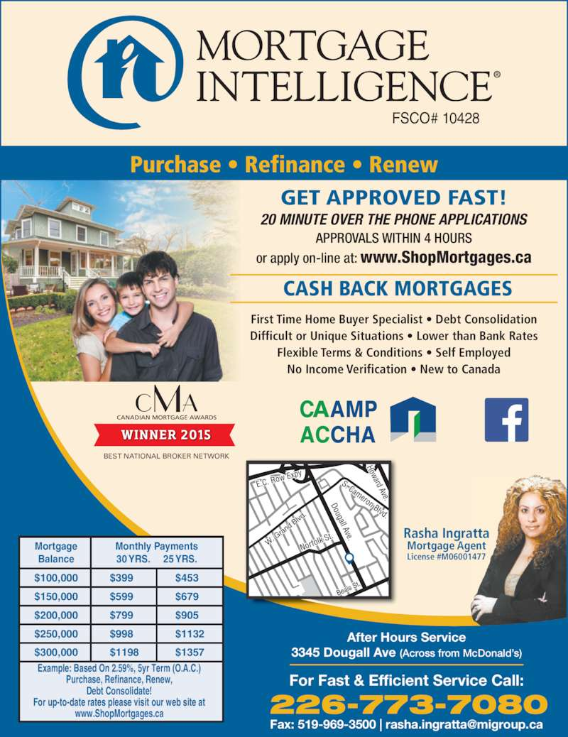 Rasha Ingratta (519-250-4848) - Display Ad - Purchase, Refinance, Renew, For up-to-date rates please visit our web site at www.ShopMortgages.ca Mortgage Balance Monthly Payments 30 YRS.     25 YRS. $399 $599 $799 $998 $1198 $453 Debt Consolidate! $679 $905 $1132 $1357 $250,000 $300,000 Beals  St. For Fast & Efficient Service Call: 226-773-7080 After Hours Service 3345 Dougall Ave (Across from McDonald?s) GET APPROVED FAST! 20 MINUTE OVER THE PHONE APPLICATIONS APPROVALS WITHIN 4 HOURS $100,000 $150,000 or apply on-line at: www.ShopMortgages.ca First Time Home Buyer Specialist ? Debt Consolidation Difficult or Unique Situations ? Lower than Bank Rates Flexible Terms & Conditions ? Self Employed No Income Verification ? New to Canada CASH BACK MORTGAGES Mortgage Agent License #M06001477 Rasha Ingratta $200,000 BEST NATIONAL BROKER NETWORK FSCO# 10428 Purchase ? Refinance ? Renew Example: Based On 2.59%, 5yr Term (O.A.C.)
