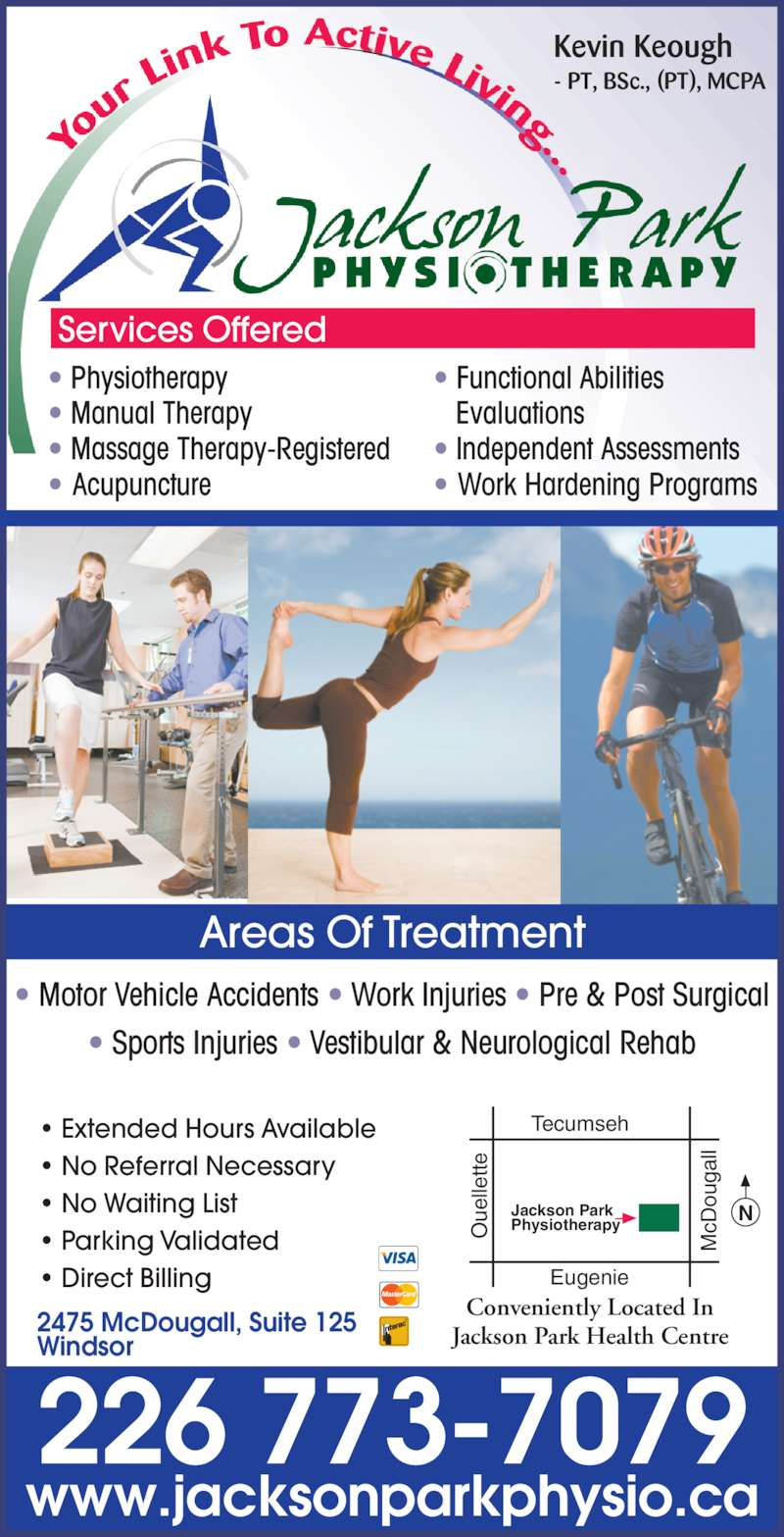 Jackson Park Physiotherapy (519-250-5775) - Display Ad - ? Motor Vehicle Accidents ? Work Injuries ? Pre & Post Surgical ? Sports Injuries ? Vestibular & Neurological Rehab Areas Of Treatment Kevin Keough - PT, BSc., (PT), MCPA ? Physiotherapy ? Manual Therapy ? Massage Therapy-Registered ? Acupuncture ? Functional Abilities     Evaluations ? Independent Assessments ? Work Hardening Programs Conveniently Located In Jackson Park Health Centre cD 226 773-7079 2475 McDougall, Suite 125 Windsor www.jacksonparkphysio.ca Services Offered tte Tecumseh Eugenie NJackson ParkPhysiotherapy ? Extended Hours Available ? No Referral Necessary ou ga ll ue lle ? No Waiting List ? Parking Validated ? Direct Billing