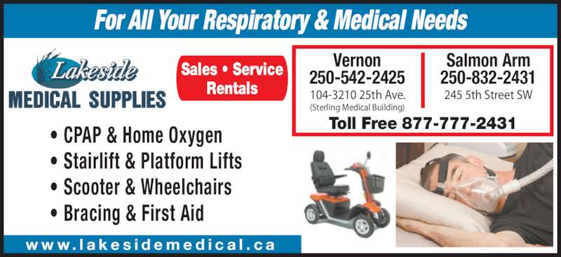 Lakeside Medical Supplies (2508322431) - Display Ad - ? CPAP & Home Oxygen ? Stairlift & Platform Lifts ? Scooter & Wheelchairs ? Bracing & First Aid w w w. l a k e s i d e m e d i c a l . c a Toll Free 877-777-2431 Vernon 250-542-2425 104-3210 25th Ave. (Sterling Medical Building) Salmon Arm 250-832-2431 245 5th Street SW Sales ? Service Rentals For All Your Respiratory & Medical Needs