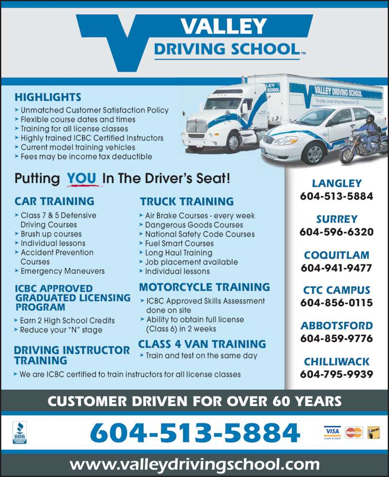 Valley Driving School (604-513-5884) - Display Ad - 604-513-5884 www.valleydrivingschool.com 604-856-0115 ABBOTSFORD 604-859-9776 CHILLIWACK LANGLEY 604-513-5884 SURREY 604-596-6320 COQUITLAM 604-795-9939 604-941-9477 CTC CAMPUS CAR TRAINING ? Class 7 & 5 Defensive  Driving Courses ? Brush up courses ? Individual lessons ? Accident Prevention  Courses ? Emergency Maneuvers Putting           In The Driver?s Seat!YOU HIGHLIGHTS CUSTOMER DRIVEN FOR OVER 60 YEARS ? Unmatched Customer Satisfaction Policy ? Flexible course dates and times ? Training for all license classes ? Highly trained ICBC Certified Instructors ? Current model training vehicles ? Fees may be income tax deductible TRUCK TRAINING CLASS 4 VAN TRAINING MOTORCYCLE TRAINING DRIVING INSTRUCTOR TRAINING ICBC APPROVED GRADUATED LICENSING PROGRAM ? We are ICBC certified to train instructors for all license classes ? ICBC Approved Skills Assessment  done on site ? Ability to obtain full license    (Class 6) in 2 weeks ? Earn 2 High School Credits ? Reduce your ?N? stage ? Air Brake Courses - every week ? Dangerous Goods Courses ? National Safety Code Courses ? Individual lessons ? Train and test on the same day ? Fuel Smart Courses ? Long Haul Training ? Job placement available
