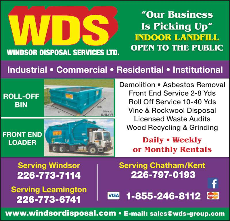 WDS Windsor Disposal Services Ltd (519-944-8009) - Display Ad - LOADER FRONT END ROLL-OFF BIN Demolition ? Asbestos Removal Front End Service 2-8 Yds Roll Off Service 10-40 Yds Vine & Rockwool Disposal Licensed Waste Audits Wood Recycling & Grinding Daily ? Weekly or Monthly Rentals Industrial ? Commercial ? Residential ? Institutional ?Our Business Is Picking Up? 1-855-246-8112 INDOOR LANDFILL OPEN TO THE PUBLIC Serving Windsor 226-773-7114 Serving Leamington 226-773-6741 Serving Chatham/Kent  226-797-0193