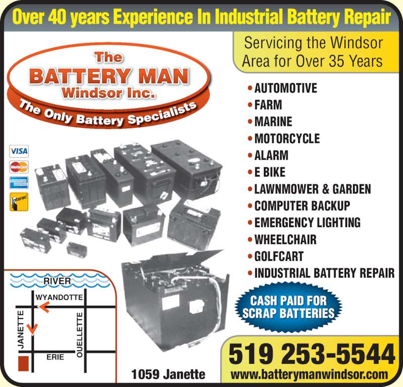 The Battery Man (519-253-5544) - Display Ad - AUTOMOTIVE  FARM  MARINE  MOTORCYCLE  ALARM  E BIKE  LAWNMOWER & GARDEN   COMPUTER BACKUP  EMERGENCY LIGHTING  WHEELCHAIR  GOLFCART ? INDUSTRIAL BATTERY REPAIR 519 253-5544 1059 Janette www.batterymanwindsor.com The Windsor Inc. BATTERY MAN CASH PAID FOR SCRAP BATTERIES Servicing the Windsor Area for Over 35 Years Over 40 years Experience In Industrial Battery Repair