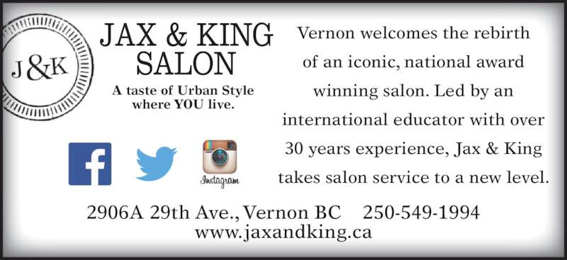 Jax & King Salon (2505491994) - Display Ad - of an iconic, national award winning salon. Led by an international educator with over 30 years experience, Jax & King takes salon service to a new level. 2906A 29th Ave., Vernon BC    250-549-1994 www.jaxandking.ca A taste of Urban Style where YOU live. Vernon welcomes the rebirth
