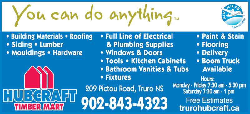 Hubcraft Timber Mart (902-893-3889) - Display Ad - TM ? Flooring ? Delivery ? Boom Truck Available & Plumbing Supplies ? Windows & Doors ? Tools ? Kitchen Cabinets ? Bathroom Vanities & Tubs ? Fixtures ? Paint & Stain TIMBER MART trurohubcraft.ca Hours: Monday - Friday 7:30 am - 5:30 pm Saturday 7:30 am - 1 pm Free Estimates 902-843-4323 ? Building Materials ? Roofing ? Siding ? Lumber ? Mouldings ? Hardware ? Full Line of Electrical
