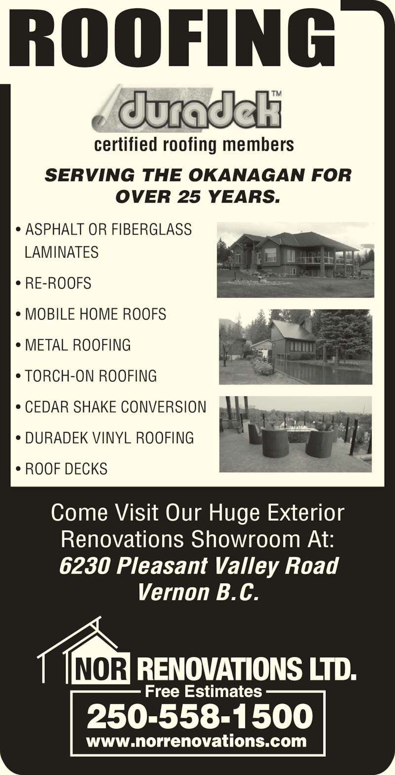 NOR Renovations Ltd (250-558-1500) - Display Ad - Renovations Showroom At: 6230 Pleasant Valley Road Vernon B.C. certified roofing members SERVING THE OKANAGAN FOR OVER 25 YEARS. ROOFING NOR RENOVATIONS LTD. Free Estimates 250-558-1500 www.norrenovations.com ? ASPHALT OR FIBERGLASS   LAMINATES ? RE-ROOFS ? MOBILE HOME ROOFS ? METAL ROOFING ? TORCH-ON ROOFING ? CEDAR SHAKE CONVERSION ? DURADEK VINYL ROOFING ? ROOF DECKS Come Visit Our Huge Exterior