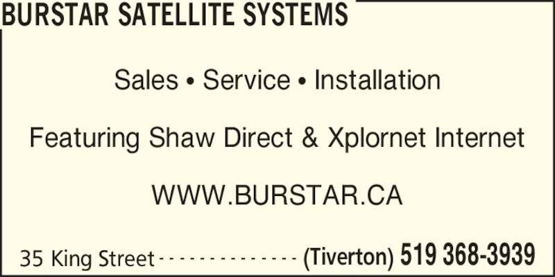 Burstar Satellite Systems (519-368-3939) - Display Ad - Sales ? Service ? Installation Featuring Shaw Direct & Xplornet Internet WWW.BURSTAR.CA - - - - - - - - - - - - - - (Tiverton) 519 368-393935 King Street BURSTAR SATELLITE SYSTEMS