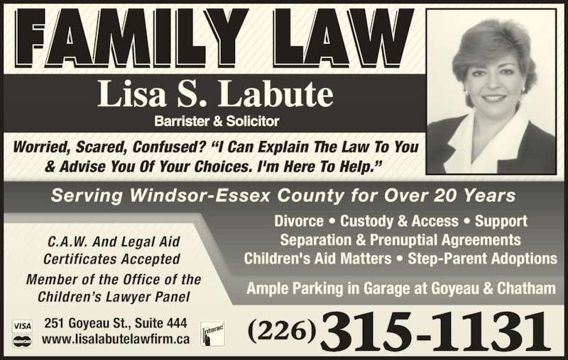 Lisa Labute Law Office (5192526822) - Display Ad - C.A.W. And Legal Aid Certificates Accepted  Member of the Office of the Children?s Lawyer Panel (226)315-1131251 Goyeau St., Suite 444www.lisalabutelawfirm.ca Worried, Scared, Confused? ?I Can Explain The Law To You & Advise You Of Your Choices. I'm Here To Help.?  Serving Windsor-Essex County for Over 20 Years Divorce ? Custody & Access ? Support Separation & Prenuptial Agreements Children's Aid Matters ? Step-Parent Adoptions Ample Parking in Garage at Goyeau & Chatham
