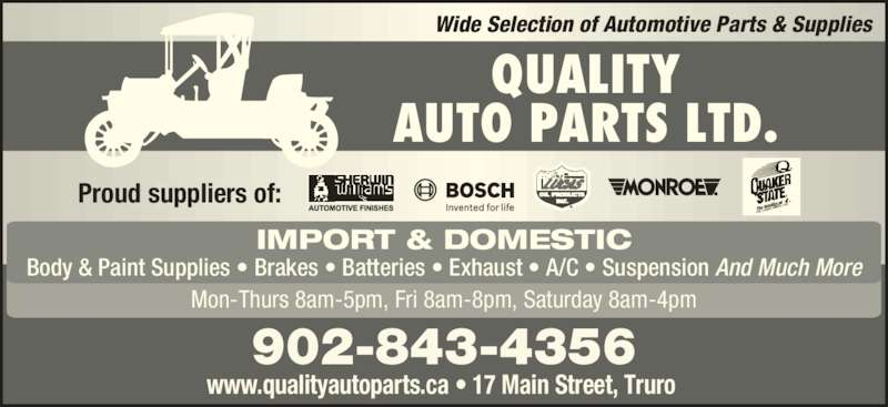 Quality Auto Parts (902-893-4612) - Display Ad - 902-843-4356 www.qualityautoparts.ca ? 17 Main Street, Truro  Wide Selection of Automotive Parts & Supplies QUALITY AUTO PARTS LTD. Proud suppliers of: Mon-Thurs 8am-5pm, Fri 8am-8pm, Saturday 8am-4pm IMPORT & DOMESTIC Body & Paint Supplies ? Brakes ? Batteries ? Exhaust ? A/C ? Suspension And Much More