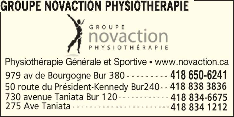 Groupe Novaction Physiothérapie (418-650-6241) - Annonce illustrée======= - GROUPE NOVACTION PHYSIOTHERAPIE 50 route du Pr?sident-Kennedy Bur240- - 418 838 3836 418 834-6675730 avenue Taniata Bur 120 - - - - - - - - - - - - 418 834 1212275 Ave Taniata - - - - - - - - - - - - - - - - - - - - - - - 418 650-6241979 av de Bourgogne Bur 380 - - - - - - - - - Physioth?rapie G?n?rale et Sportive ? www.novaction.ca
