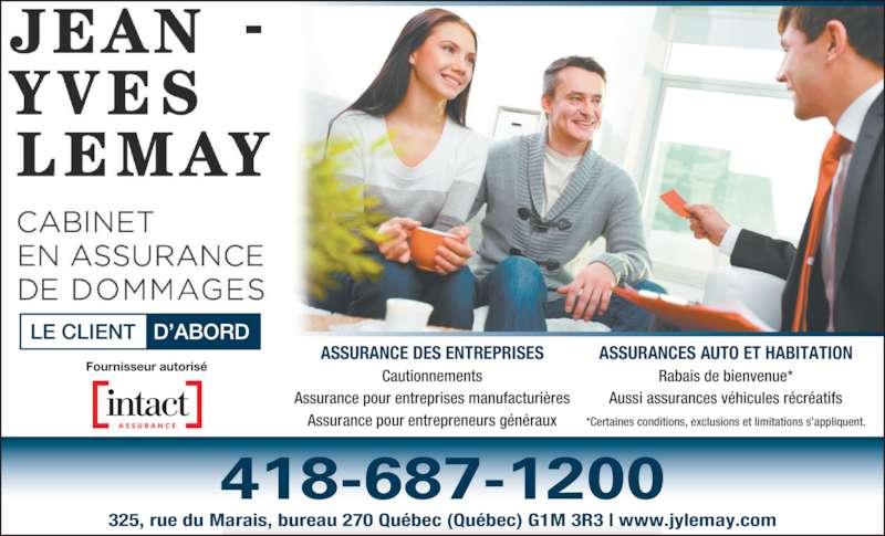 Assurance Jean-Yves Lemay (418-687-1200) - Annonce illustrée======= - Aussi assurances v?hicules r?cr?atifs *Certaines conditions, exclusions et limitations s?appliquent. 325, rue du Marais, bureau 270 Qu?bec (Qu?bec) G1M 3R3 | www.jylemay.com 418-687-1200 ASSURANCE DES ENTREPRISES Cautionnements Assurance pour entreprises manufacturi?res Assurance pour entrepreneurs g?n?raux ASSURANCES AUTO ET HABITATION Rabais de bienvenue*