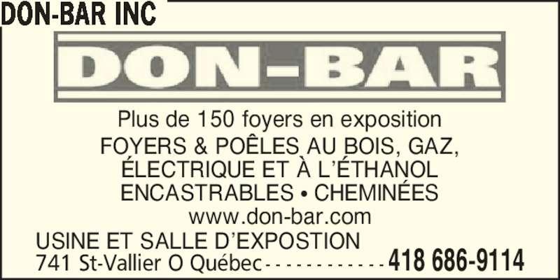 Les Foyers Don-Bar Inc (418-686-9114) - Annonce illustrée======= - www.don-bar.com 741 St-Vallier O Qu?bec - - - - - - - - - - - - 418 686-9114 DON-BAR INC USINE ET SALLE D?EXPOSTION Plus de 150 foyers en exposition FOYERS & PO?LES AU BOIS, GAZ, ?LECTRIQUE ET ? L??THANOL ENCASTRABLES ? CHEMIN?ES