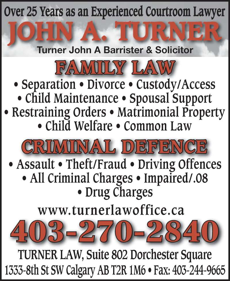 John A Turner Barrister & Solicitor (403-270-2840) - Display Ad - Over 25 Years as an Experienced Courtroom Lawyer JOHN A. TURNER ? Assault ? Theft/Fraud ? Driving Offences ? Drug Charges ? Separation ? Divorce ? Custody/Access ? Child Maintenance ? Spousal Support ? Restraining Orders ? Matrimonial Property ? Child Welfare ? Common Law CRIMINAL DEFENCE 403-270-2840 TURNER LAW, Suite 802 Dorchester Square 1333-8th St SW Calgary AB T2R 1M6 ? Fax: 403-244-9665 Turner John A Barrister & Solicitor www.turnerlawoffice.ca FAMILY LAW ? All Criminal Charges ? Impaired/.08
