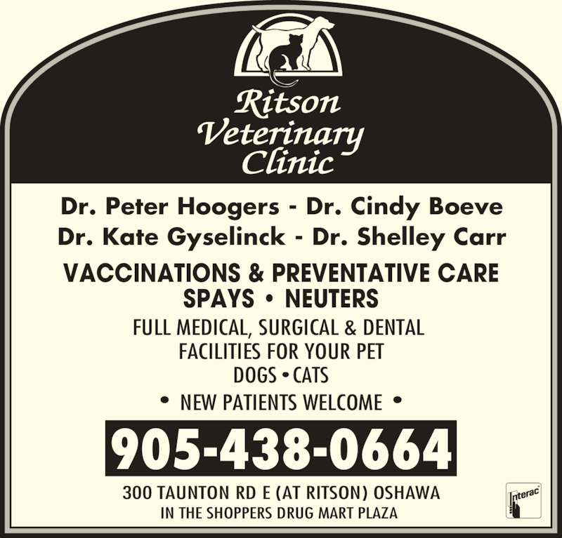 Ritson Veterinary Clinic (9054380664) - Display Ad - SPAYS ? NEUTERS FULL MEDICAL, SURGICAL & DENTAL  FACILITIES FOR YOUR PET DOGS ? CATS ?  NEW PATIENTS WELCOME  ? 905-438-0664 300 TAUNTON RD E (AT RITSON) OSHAWA IN THE SHOPPERS DRUG MART PLAZA  Dr. Peter Hoogers - Dr. Cindy Boeve Dr. Kate Gyselinck - Dr. Shelley Carr VACCINATIONS & PREVENTATIVE CARE