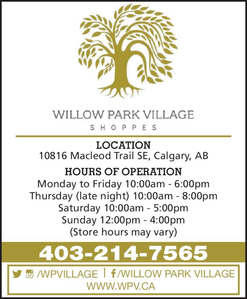 Willow Park Village Shopping Centre (403-214-7565) - Display Ad - 403-214-7565 HOURS OF OPERATION Monday to Friday 10:00am - 6:00pm Saturday 10:00am - 5:00pm LOCATION Thursday (late night) 10:00am - 8:00pm (Store hours may vary) Sunday 12:00pm - 4:00pm WWW.WPV.CA 10816 Macleod Trail SE, Calgary, AB /WPVILLAGE /WILLOW PARK VILLAGE