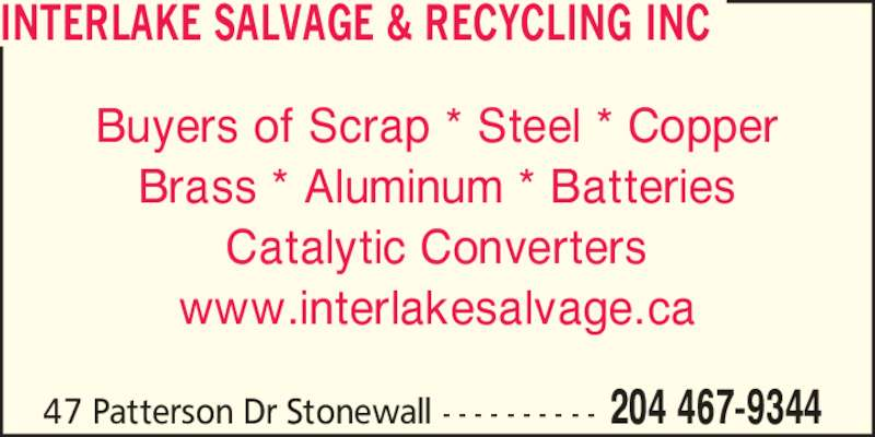 Interlake Salvage & Recycling Inc (204-467-9344) - Display Ad - Buyers of Scrap * Steel * Copper Brass * Aluminum * Batteries Catalytic Converters www.interlakesalvage.ca 47 Patterson Dr Stonewall - - - - - - - - - - 204 467-9344 INTERLAKE SALVAGE & RECYCLING INC