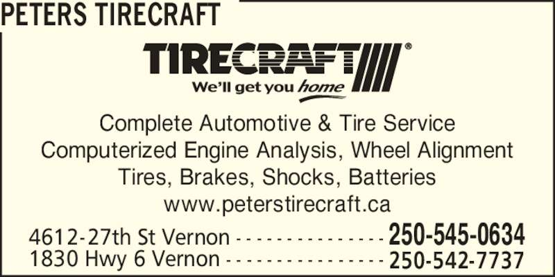 Peters Tirecraft (250-545-0634) - Display Ad - Complete Automotive & Tire Service Computerized Engine Analysis, Wheel Alignment Tires, Brakes, Shocks, Batteries www.peterstirecraft.ca PETERS TIRECRAFT 1830 Hwy 6 Vernon - - - - - - - - - - - - - - - - 250-542-7737 4612-27th St Vernon - - - - - - - - - - - - - - - 250-545-0634