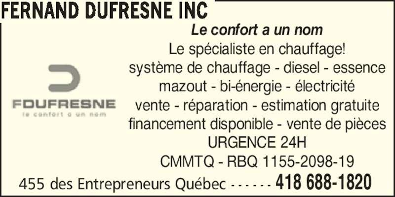 Fernand Dufresne Inc (418-688-1820) - Annonce illustrée======= - Le confort a un nom Le sp?cialiste en chauffage! syst?me de chauffage - diesel - essence mazout - bi-?nergie - ?lectricit? vente - r?paration - estimation gratuite financement disponible - vente de pi?ces URGENCE 24H CMMTQ - RBQ 1155-2098-19 455 des Entrepreneurs Qu?bec - - - - - - 418 688-1820  FERNAND DUFRESNE INC