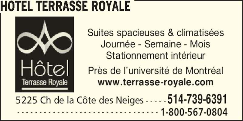 Hôtel Terrasse Royale (5147396391) - Annonce illustrée======= - Suites spacieuses & climatis?es Journ?e - Semaine - Mois Stationnement int?rieur Pr?s de l?universit? de Montr?al www.terrasse-royale.com 5225 Ch de la C?te des Neiges - - - - -514-739-6391 HOTEL TERRASSE ROYALE - - - - - - - - - - - - - - - - - - - - - - - - - - - - - - - - 1-800-567-0804