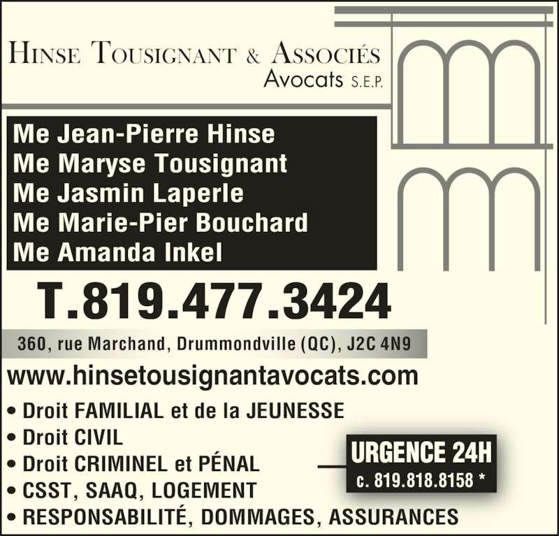 Hinse Tousignant et Ass Avocats (819-477-7728) - Annonce illustrée======= - www.hinsetousignantavocats.com ? Droit FAMILIAL et de la JEUNESSE ? Droit CIVIL 360, rue Marchand, Drummondville (QC), J2C 4N9 Me Jean-Pierre Hinse Me Maryse Tousignant Me Jasmin Laperle Me Marie-Pier Bouchard Me Amanda Inkel T.819.477.3424 ? Droit CRIMINEL et P?NAL ? CSST, SAAQ, LOGEMENT ? RESPONSABILIT?, DOMMAGES, ASSURANCES URGENCE 24H c. 819.818.8158 *  HINSE  TOUSIGNANT  &  ASSOCI?S Avocats S.E.P.