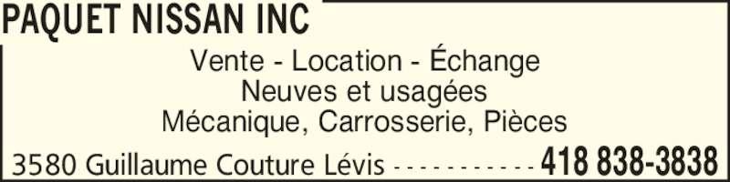 Paquet Nissan Inc (418-838-3838) - Annonce illustrée======= - Neuves et usag?es M?canique, Carrosserie, Pi?ces 3580 Guillaume Couture L?vis - - - - - - - - - - - 418 838-3838 PAQUET NISSAN INC Vente - Location - ?change