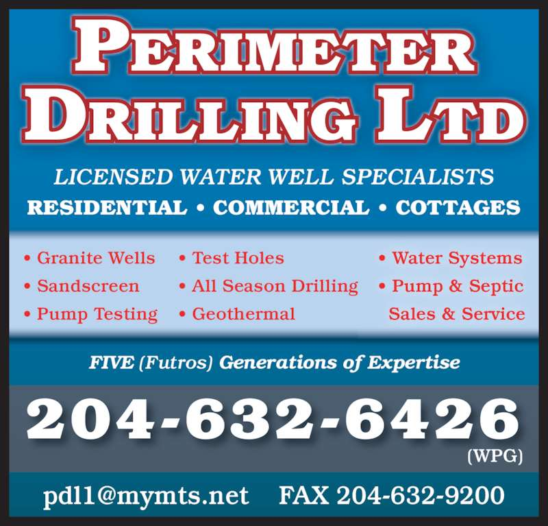 Perimeter Drilling Ltd (204-632-6426) - Display Ad - DRILLING LTD 204-632-6426 LICENSED WATER WELL SPECIALISTS (WPG) ? Granite Wells ? Sandscreen ? Pump Testing ? Test Holes ? All Season Drilling ? Geothermal ? Water Systems ? Pump & Septic   Sales & Service FIVE (Futros) Generations of Expertise RESIDENTIAL ? COMMERCIAL ? COTTAGES PERIMETER