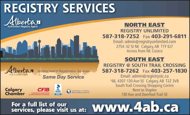 Registry Unlimited (403-291-9696) - Display Ad - #66, 4307-130 Ave SE  Calgary, AB  T2Z 3V8 South Trail Crossing Shopping Centre Next to Staples REGISTRY SERVICES www.4ab.caFor a full list of our services, please visit us at: SOUTH EAST 587-318-7262   Fax 403-257-1830 130 Ave and Deerfoot Trail SE NORTH EAST REGISTRY UNLIMITED 587-318-7252   Fax 403-291-6811 2754-32 St NE  Calgary, AB  T1Y 6J7 Across from NE Costco HEALTH AND WELLNESS Alberta Health Registration Services Same Day Service Authorized Registry Agent