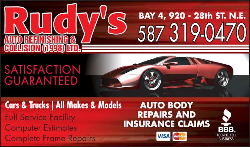 Rudy's Auto Refinishing & Collision (403-248-5889) - Display Ad - AUTO REFINISHING &  COLLISION (1998) LTD. Rudy's 587 319-0470 BAY 4, 920 - 28th ST. N.E. SATISFACTION  GUARANTEED Cars & Trucks | All Makes & Models Full Service Facility Computer Estimates Complete Frame Repairs AUTO BODY REPAIRS AND INSURANCE CLAIMS